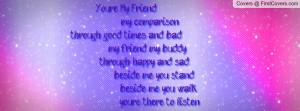 my comparison,through good times and bad my friend, my buddy, through ...