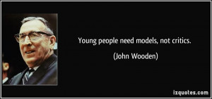 Young people need models, not critics. - John Wooden