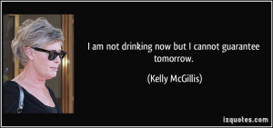 am not drinking now but I cannot guarantee tomorrow. - Kelly ...