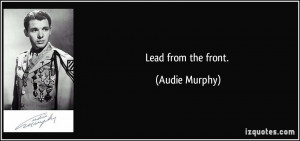 Lead from the front. - Audie Murphy