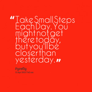 Quotes Picture: take small steps each day you might not get there ...