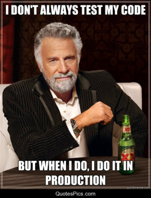 don't always test my code. But when I do, I do it in production. -