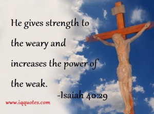 He gives strength to the weary and increases the power of the weak ...