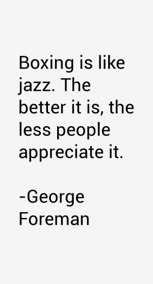 Boxing is like jazz. The better it is, the less people appreciate it.