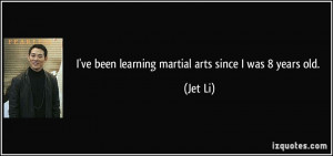 ve been learning martial arts since I was 8 years old. - Jet Li