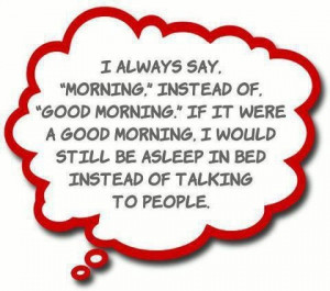 always say morning instead of good morning. If it were a good morning ...