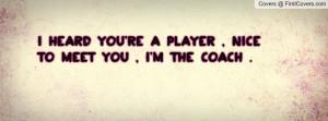 heard you're a player , nice to meet you , I'm the coach .