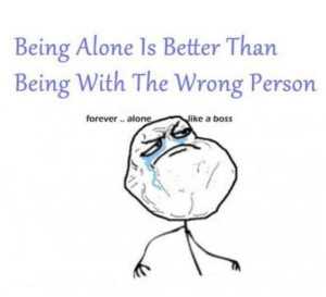 ... Alone Is Better Than Being With The Wrong Person ~ Inspirational Quote