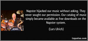 Napster hijacked our music without asking. They never sought our ...