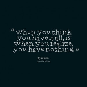 when you think you have it all, is when you realize, you have nothing ...
