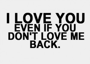 Love You Even If You Dont Love Me Back - Emotion Quote