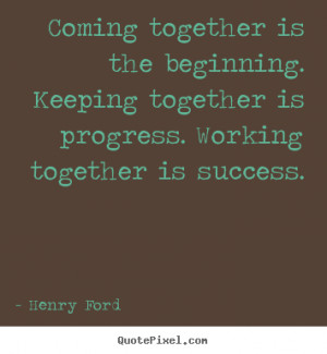 Coming together is the beginning. keeping together.. Henry Ford good ...