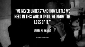 We never understand how little we need in this world until we know the ...