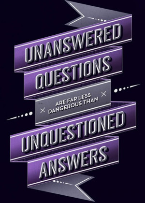 53. Unanswered questions are far less dangerous than unanswered ...