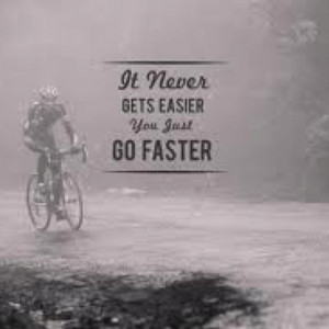 It doesn't get easier, you just go faster. ~Greg Lamond