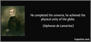He completed the universe, he achieved the physical unity of the globe ...