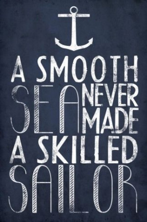 Smooth Sea Never Made a Skilled Sailor