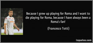 quote-because-i-grew-up-playing-for-roma-and-i-want-to-die-playing-for ...