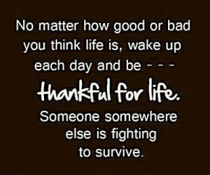 you think life is wake up each day and be thankful for life someone ...