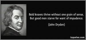 ... of sense, But good men starve for want of impudence. - John Dryden