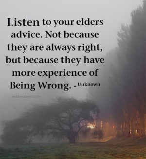Listen to your elders advice. Not because they are always right, but ...