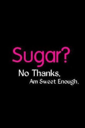 Just say no to sugar! Learning this a little at a time!