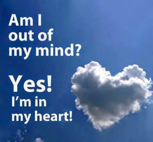 Out of my mind, and in my heart! (Life Quote)