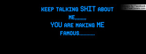 keep talking SHIT about me,,,,,YOU are making ME famous.....