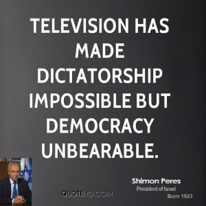 Television has made dictatorship impossible but democracy unbearable.