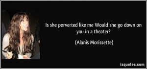 Is she perverted like me Would she go down on you in a theater ...