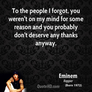 To the people I forgot, you weren't on my mind for some reason and you ...