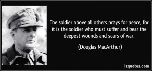 The soldier above all others prays for peace, for it is the soldier ...