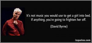 ... into bed. If anything, you're going to frighten her off. - David Byrne