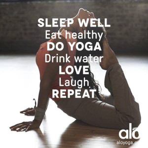 Sleep well. Eat healthy. Do yoga. Drink water. Love. Laugh. REPEAT ...