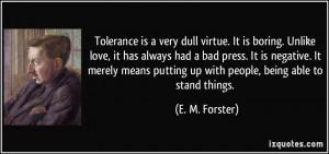 Tolerance is a very dull virtue. It is boring. Unlike love, it has ...