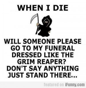 ... like the Grim Reaper? You don't say anything, just stand there