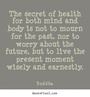 secret of health for both mind and body is not to mourn for the past ...