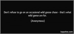... wild goose chase - that's what wild geese are for. - Anonymous