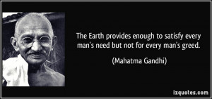 ... every man's need but not for every man's greed. - Mahatma Gandhi