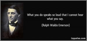 What you do speaks so loud that I cannot hear what you say. - Ralph ...
