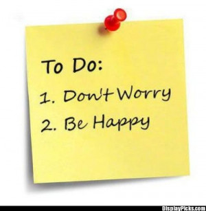 ... , when you worry you make it double…Don't Worry…Be Happy