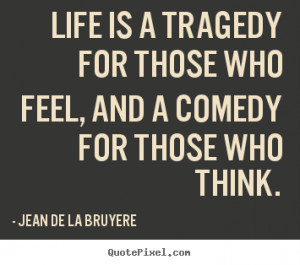 ... feel, and a comedy for those who.. Jean De La Bruyere good life quotes
