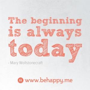The beginning is always today ~ Mary Wollstonecraft