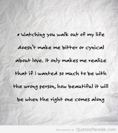 Watching you walk out of my life does not make me bitter or cynical ...