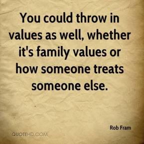 Fram - You could throw in values as well, whether it's family values ...