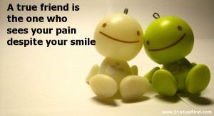 true friend is the one who sees your pain despite your smile ...
