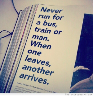 Never run for a bus train or man when one leaves another arrives