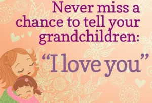 Never Miss A Chance To Tell Your Grandchildren, I LOVE YOU!