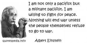 Albert Einstein - I am not only a pacifist but a militant pacifist. I ...