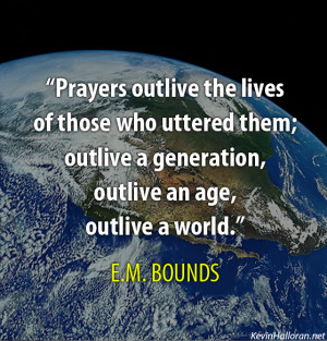 Prayers outlive the lives of those who uttered them; outlive a ...